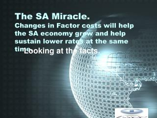 The SA Miracle. Changes in Factor costs will help the SA economy grow and help sustain lower rates at the same time.
