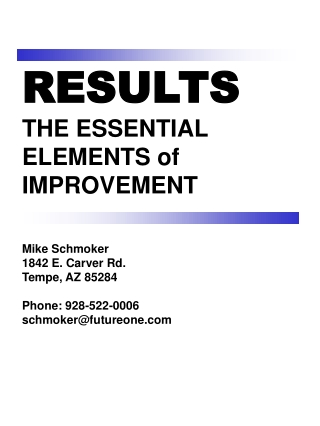 RESULTS THE ESSENTIAL ELEMENTS of  IMPROVEMENT Mike Schmoker 1842 E. Carver Rd.  Tempe, AZ 85284