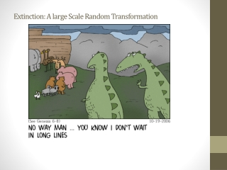 Extinction: A large Scale Random Transformation