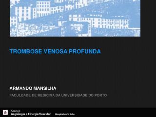 TROMBOSE VENOSA PROFUNDA  ARMANDO MANSILHA FACULDADE DE MEDICINA DA UNIVERSIDADE DO PORTO