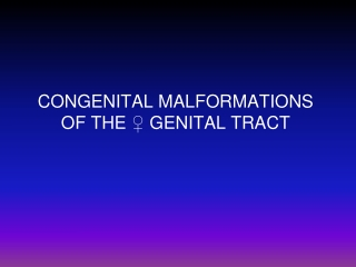 CONGENITAL MALFORMATIONS OF THE ♀ GENITAL TRACT