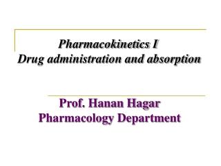Pharmacokinetics I  Drug administration and absorption Prof. Hanan Hagar Pharmacology Department