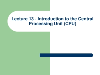Lecture 13 - Introduction to the Central Processing Unit (CPU)