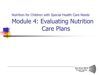 Nutrition for Children with Special Health Care Needs Module 4: Evaluating Nutrition    Care Plans