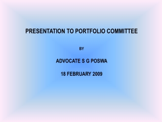 PRESENTATION TO PORTFOLIO COMMITTEE BY ADVOCATE S G POSWA 18 FEBRUARY 2009