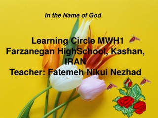 Learning Circle MWH1 Farzanegan HighSchool, Kashan, IRAN Teacher: Fatemeh Nikui Nezhad