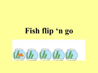 Fish flip 'n go