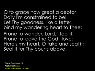 O to grace how great a debtor  Daily I'm constrained to be! Let Thy goodness, like a fetter,
