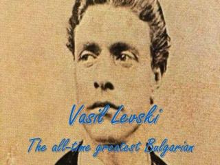 Vasil Levski T he all-time greatest Bulgarian