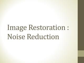 Image Restoration : Noise Reduction