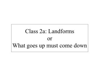 Class 2a: Landforms or What goes up must come down