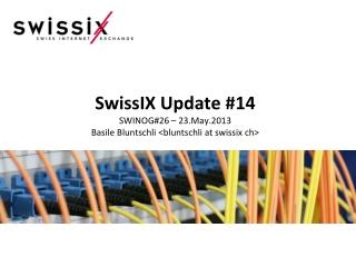SwissIX Update #14 SWINOG#26 – 23.May.2013 Basile Bluntschli <bluntschli at swissix ch>