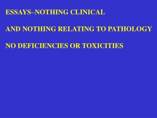 ESSAYS–NOTHING CLINICAL AND NOTHING RELATING TO PATHOLOGY NO DEFICIENCIES OR TOXICITIES