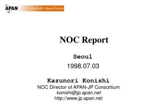 199 8.07.03 Kazunori Konishi NOC Director of APAN-JP Consortium konishi@jp.apan