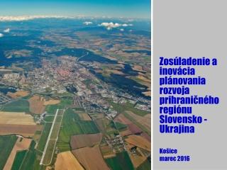 Zosúladenie a inovácia plánovania rozvoja prihraničného regiónu Slovensko - Ukrajina Košice