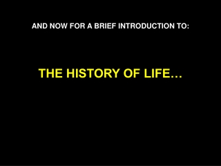 AND NOW FOR A BRIEF INTRODUCTION TO: THE HISTORY OF LIFE…