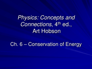 Physics: Concepts and Connections , 4 th  ed.,  Art Hobson Ch. 6 – Conservation of Energy