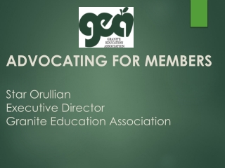 ADVOCATING FOR MEMBERS Star Orullian Executive Director Granite Education Association