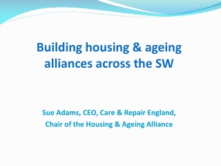 Building housing & ageing alliances across the SW Sue Adams, CEO, Care & Repair England,