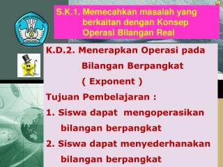 K.D.2.  Menerapkan Operasi pada Bilangan Berpangkat             ( Exponent )