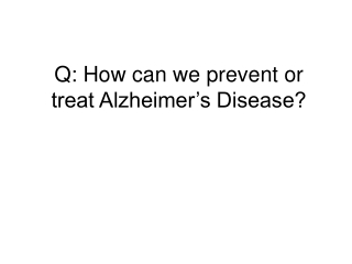 Q: How can we prevent or treat Alzheimer's Disease?