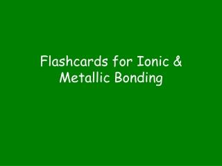 Flashcards for Ionic & Metallic Bonding