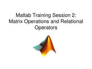 Matlab Training Session 2: Matrix Operations and Relational Operators