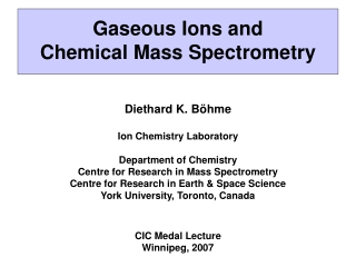 Gaseous Ions and  Chemical Mass Spectrometry Diethard K. B ö hme Ion Chemistry Laboratory