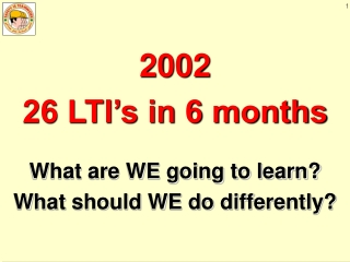 2002 26 LTI's in 6 months What are WE going to learn?  What should WE do differently?