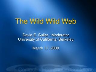 The Wild Wild Web David E. Culler - Moderator University of California, Berkeley March 17, 2000