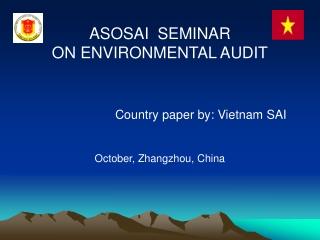 ASOSAI  SEMINAR  ON ENVIRONMENTAL AUDIT Country paper by: Vietnam SAI October, Zhangzhou, China