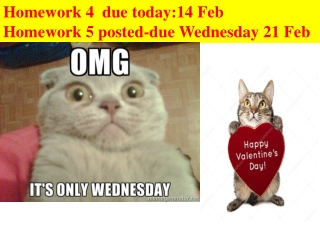 Homework 4  due today:14 Feb  Homework 5 posted-due Wednesday 21 Feb