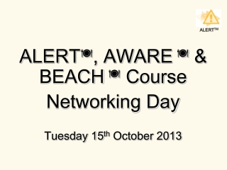 ALERT  , AWARE    & BEACH    Course  Networking Day Tuesday 15 th  October 2013