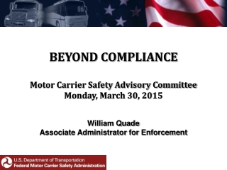BEYOND COMPLIANCE Motor Carrier Safety Advisory Committee Monday, March 30, 2015 William Quade