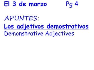 El 3 de marzo        Pg 4 APUNTES :  Los adjetivos demostrativos Demonstrative Adjectives
