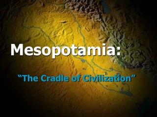 "Mesopotamia:  ""The Cradle of Civilization"""