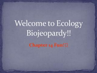 Welcome to Ecology Biojeopardy!!