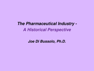 The Pharmaceutical Industry - A Historical Perspective Joe Di  Bussolo , Ph.D.