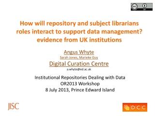 Angus Whyte Sarah Jones, Marieke Guy Digital Curation Centre a.whyte@ed.ac.uk