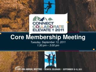 Core Membership Meeting Tuesday, September 13, 2011 1:30 pm – 3:00 pm