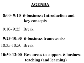 AGENDA   8:00- 9:10   e -business: Introduction and 		      key concepts 9:10- 9:25   Break