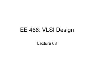 EE 466: VLSI Design