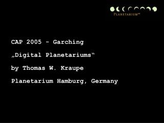 """CAP 2005 - Garching  """"Digital Planetariums"""" by Thomas W. Kraupe Planetarium Hamburg, Germany"""