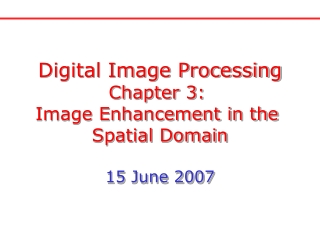 Digital Image Processing Chapter 3:  Image Enhancement in the  Spatial Domain 15 June 2007