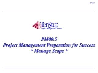 PM00.5 Project Management Preparation for Success  * Manage Scope *