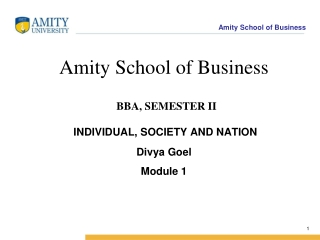 Amity School of Business BBA, SEMESTER II INDIVIDUAL, SOCIETY AND NATION Divya Goel Module 1