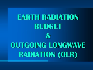 EARTH RADIATION BUDGET &  OUTGOING LONGWAVE RADIATION (OLR)