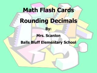 Math Flash Cards  Rounding Decimals By:   Mrs. Scanlon  Balls Bluff Elementary School