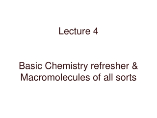 Lecture 4 Basic Chemistry refresher & Macromolecules of all sorts