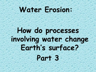 Water Erosion: 	 How do processes involving water change Earth's surface? Part 3